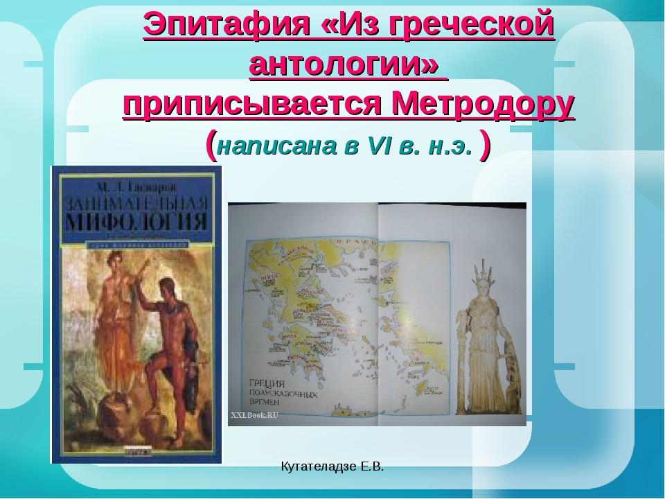 Кутателадзе Е.В. Эпитафия «Из греческой антологии» приписывается Метродору (н...