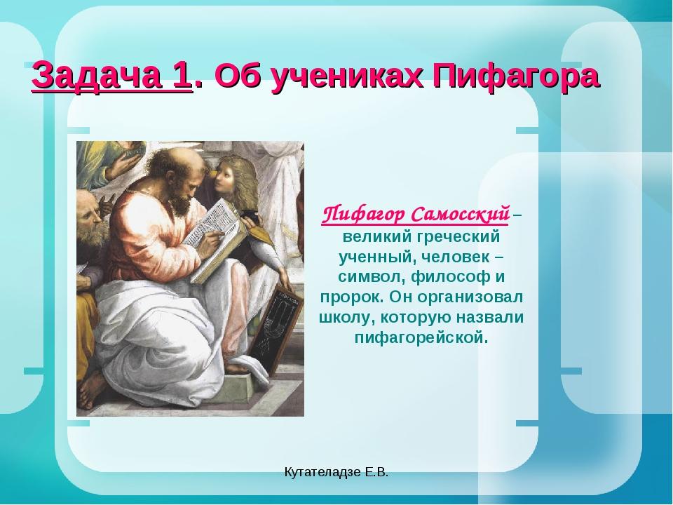 Кутателадзе Е.В. Задача 1. Об учениках Пифагора Пифагор Самосский – великий г...