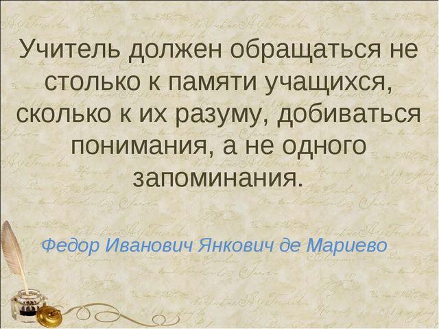 Учитель должен обращаться не столько к памяти учащихся, сколько к их разуму,...