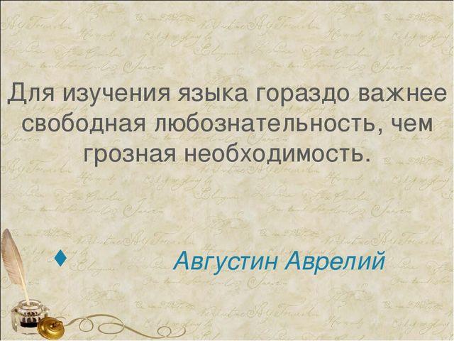 Для изучения языка гораздо важнее свободная любознательность, чем грозная не...