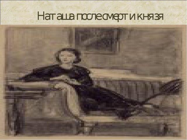Наташа после смерти князя