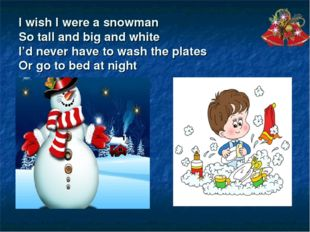 I wish I were a snowman So tall and big and white I'd never have to wash the
