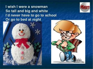 I wish I were a snowman So tall and big and white I'd never have to go to sch