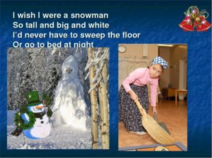 I wish I were a snowman So tall and big and white I'd never have to sweep the