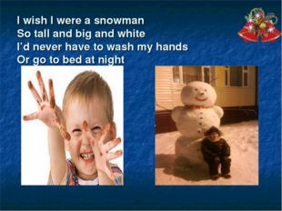 I wish I were a snowman So tall and big and white I'd never have to wash my h