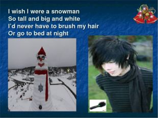 I wish I were a snowman So tall and big and white I'd never have to brush my