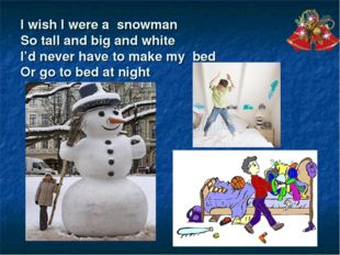 I wish I were a snowman So tall and big and white I'd never have to make my b