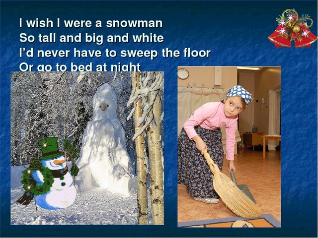 I wish I were a snowman So tall and big and white I'd never have to sweep the...