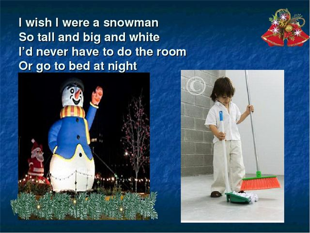 I wish I were a snowman So tall and big and white I'd never have to do the ro...