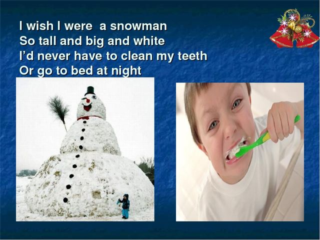 I wish I were a snowman So tall and big and white I'd never have to clean my...