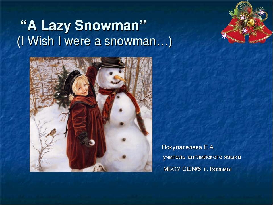 """A Lazy Snowman"" (I Wish I were a snowman…) Покупателева Е.А учитель английс..."