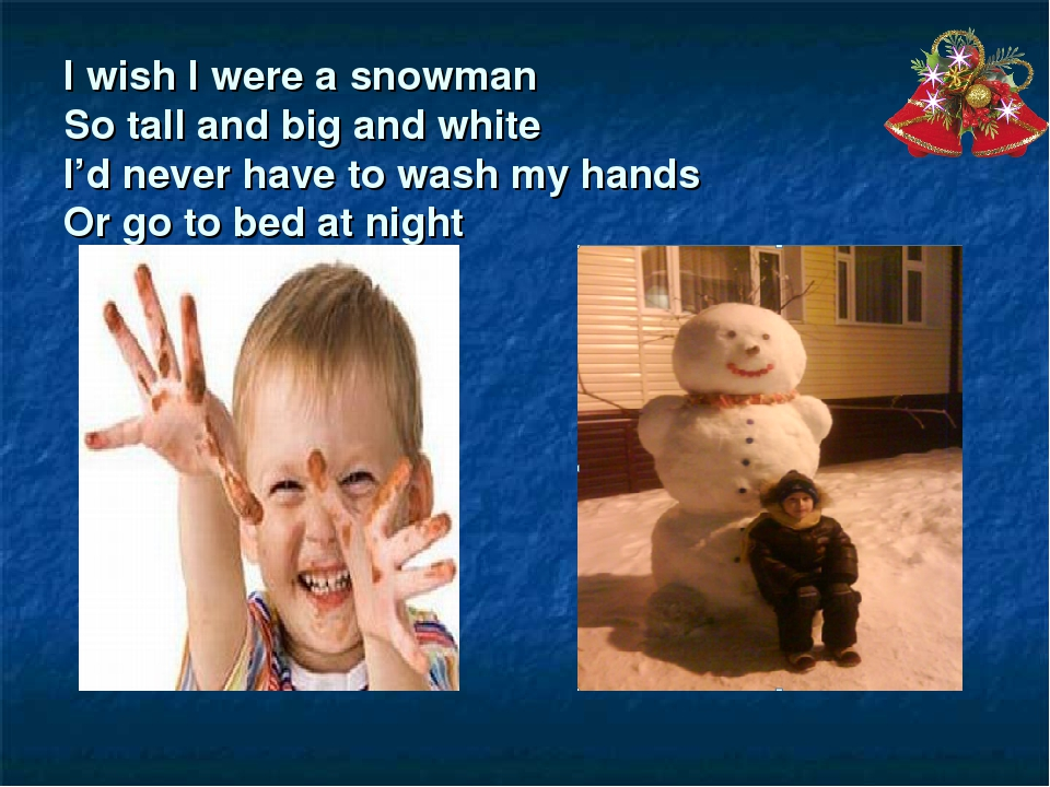 I wish I were a snowman So tall and big and white I'd never have to wash my h...