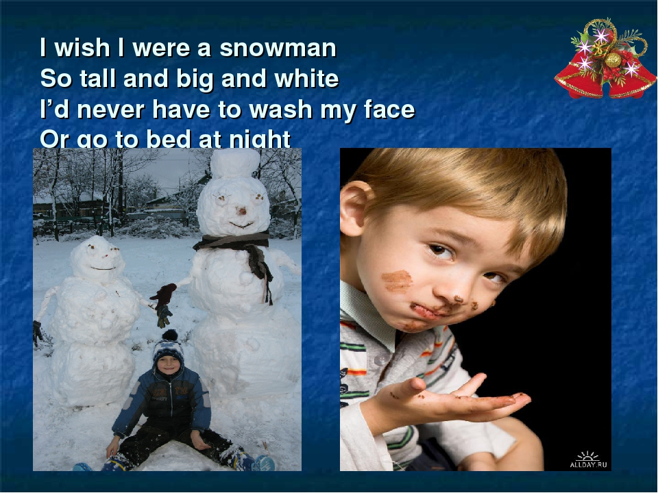I wish I were a snowman So tall and big and white I'd never have to wash my f...