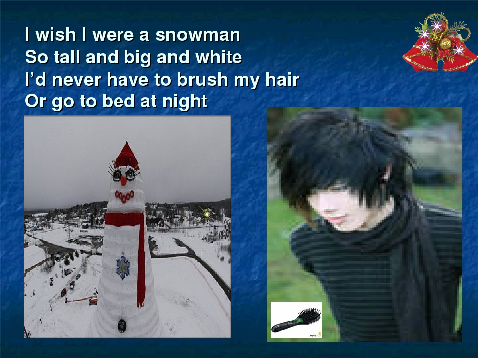 I wish I were a snowman So tall and big and white I'd never have to brush my...