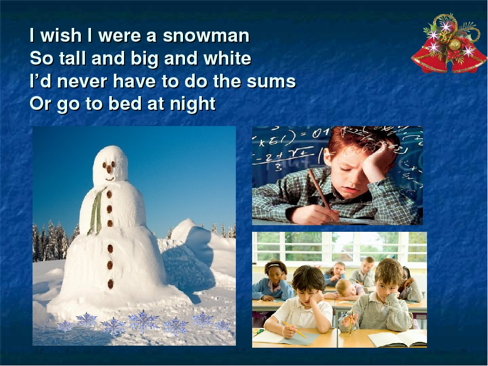 I wish I were a snowman So tall and big and white I'd never have to do the su...