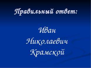 Правильный ответ: Иван Николаевич Крамской