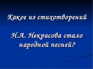 Какое из стихотворений Н.А. Некрасова стало народной песней?