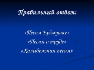 Правильный ответ: «Песня Ерёмушке» «Песня о труде» «Колыбельная песня»