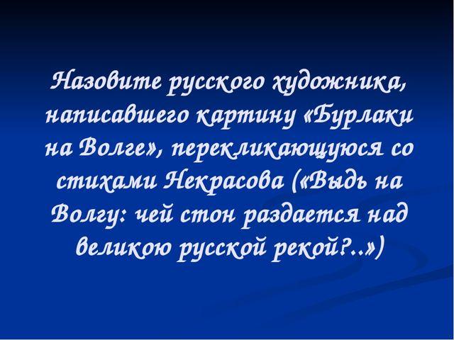 Назовите русского художника, написавшего картину «Бурлаки на Волге», переклик...