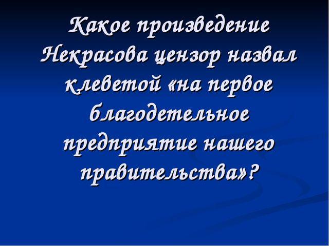 Какое произведение Некрасова цензор назвал клеветой «на первое благодетельное...