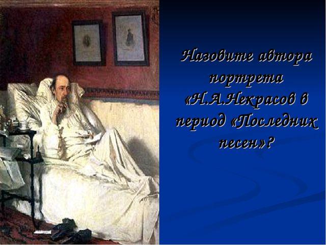 Назовите автора портрета «Н.А.Некрасов в период «Последних песен»?