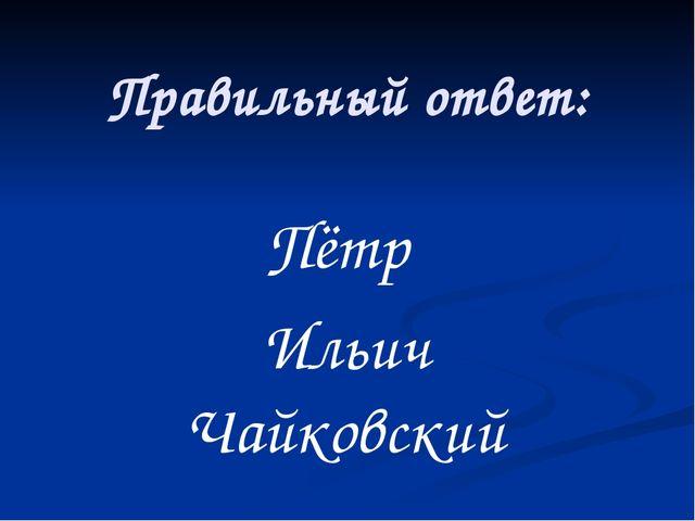 Правильный ответ: Пётр Ильич Чайковский