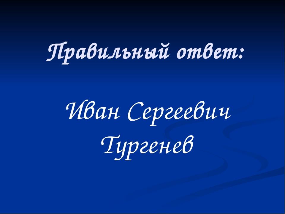 Правильный ответ: Иван Сергеевич Тургенев