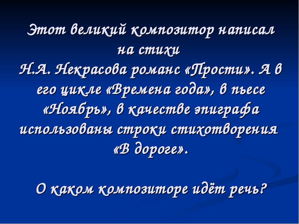 Этот великий композитор написал на стихи Н.А. Некрасова романс «Прости». А в...