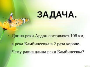 ЗАДАЧА. Длина реки Ардон составляет 108 км, а река Камбилеевка в 2 раза короч
