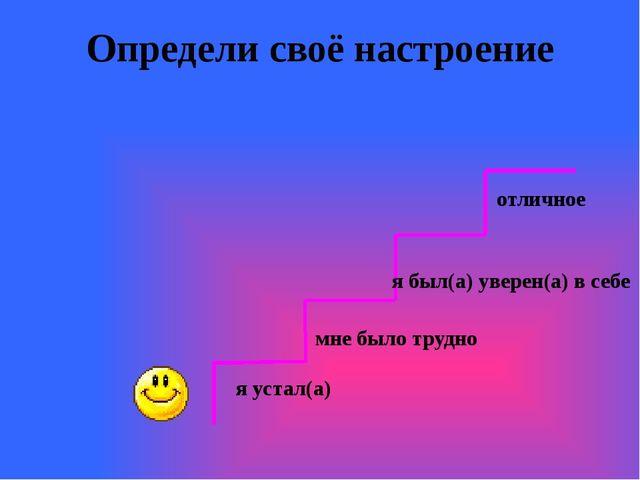 Определи своё настроение отличное я был(а) уверен(а) в себе мне было трудно я...