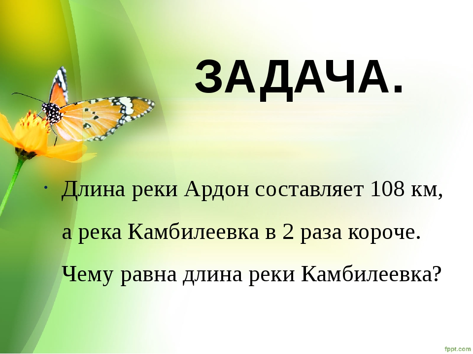 ЗАДАЧА. Длина реки Ардон составляет 108 км, а река Камбилеевка в 2 раза короч...