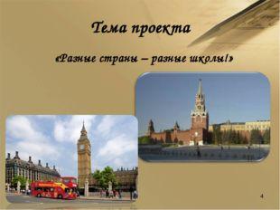 Тема проекта «Разные страны – разные школы!» *