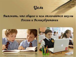 Цель Выяснить, что общего и чем отличаются школы России и Великобритании *