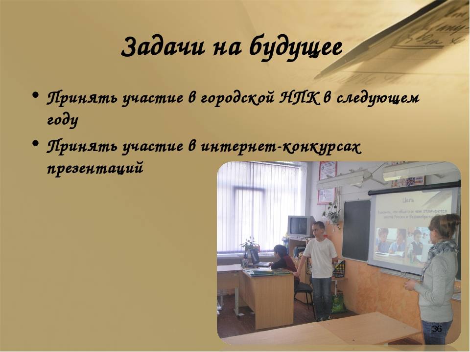 Задачи на будущее Принять участие в городской НПК в следующем году Принять уч...