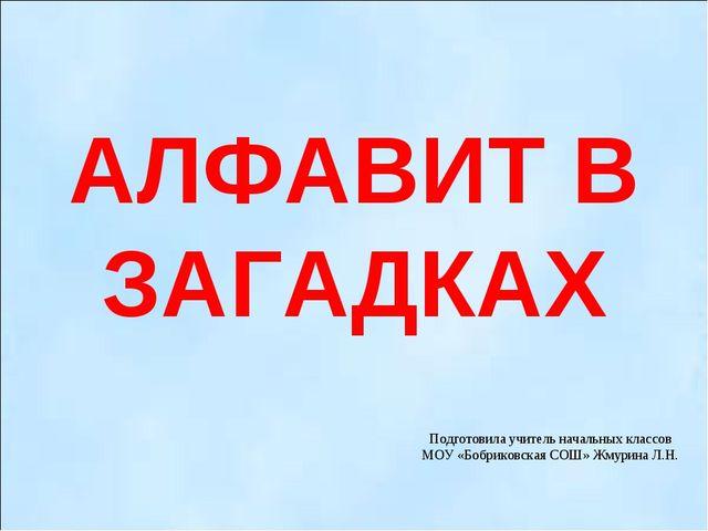 АЛФАВИТ В ЗАГАДКАХ Подготовила учитель начальных классов МОУ «Бобриковская СО...