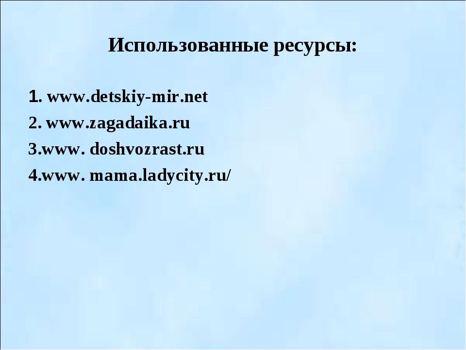 Использованные ресурсы: 1. www.detskiy-mir.net 2. www.zagadaika.ru 3.www. dos...
