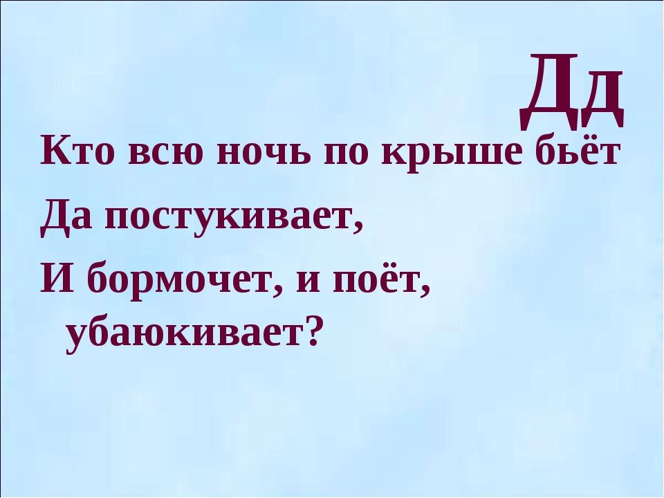 Дд Кто всю ночь по крыше бьёт Да постукивает, И бормочет, и поёт, убаюкивает?