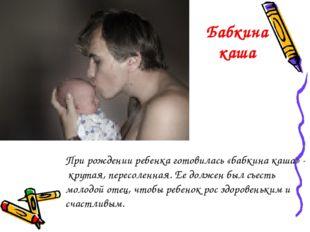 При рождении ребенка готовилась «бабкина каша» - крутая, пересоленная. Ее дол
