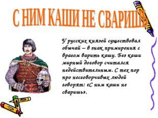 У русских князей существовал обычай – в знак примирения с врагом варить кашу.