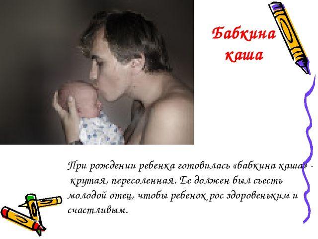 При рождении ребенка готовилась «бабкина каша» - крутая, пересоленная. Ее дол...