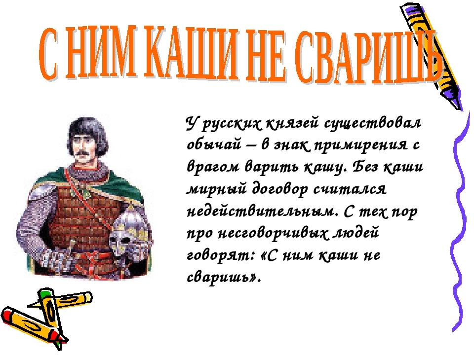 У русских князей существовал обычай – в знак примирения с врагом варить кашу....