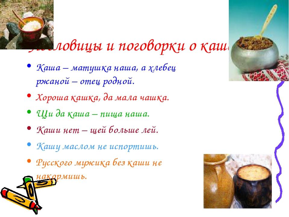 Пословицы и поговорки о каше Каша – матушка наша, а хлебец ржаной – отец родн...