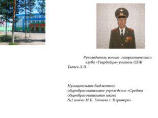Руководитель военно- патриотического клуба «Гвардейцы» учитель ОБЖ Ткачев Л