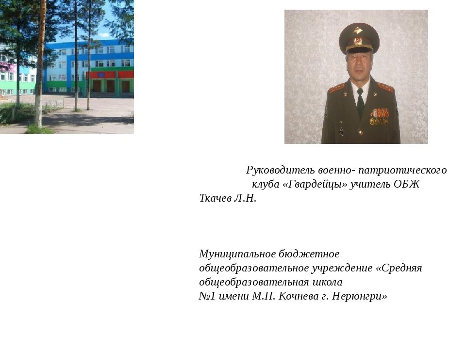 Руководитель военно- патриотического клуба «Гвардейцы» учитель ОБЖ Ткачев Л...