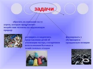 задачи  ; расширять и закреплять представления детей об утилизации мусора, о
