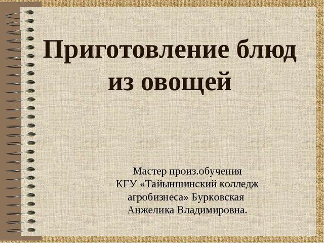 Приготовление блюд из овощей Мастер произ.обучения КГУ «Тайыншинский колледж...