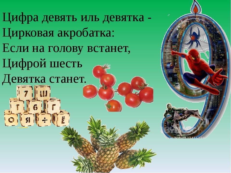 Цифра девять иль девятка - Цирковая акробатка: Если на голову встанет, Цифрой...