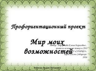 Профориентационный проект Мир моих возможностей Автор : Бархатова Елена Борис
