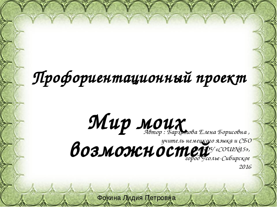 Профориентационный проект Мир моих возможностей Автор : Бархатова Елена Борис...