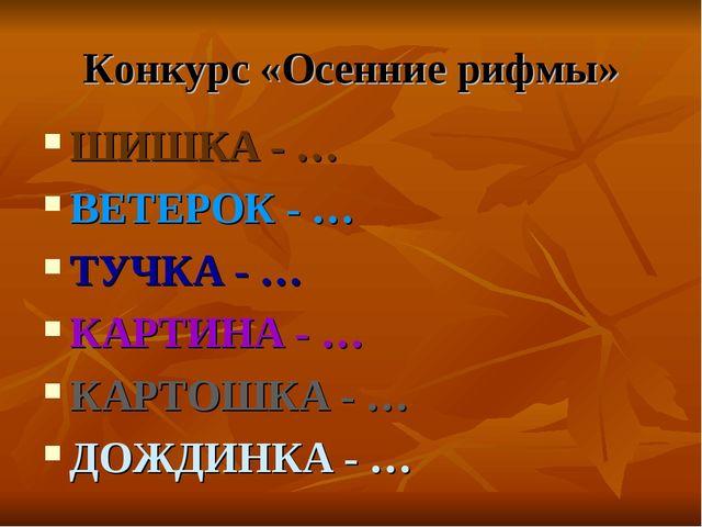 Конкурс «Осенние рифмы» ШИШКА - … ВЕТЕРОК - … ТУЧКА - … КАРТИНА - … КАРТОШКА...